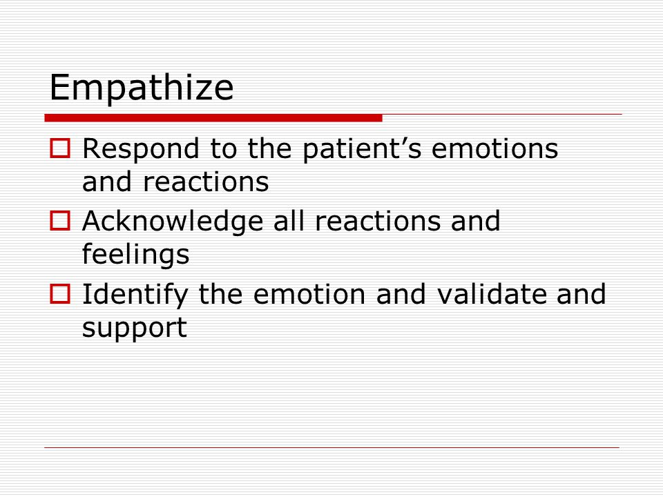 Empathize Respond to the patient's emotions and reactions