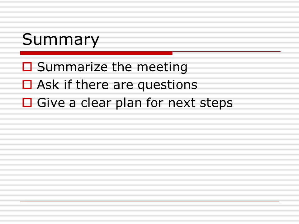 Summary Summarize the meeting Ask if there are questions