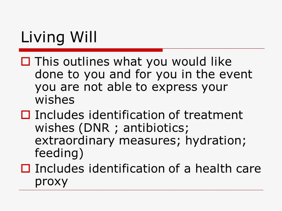 Living Will This outlines what you would like done to you and for you in the event you are not able to express your wishes.
