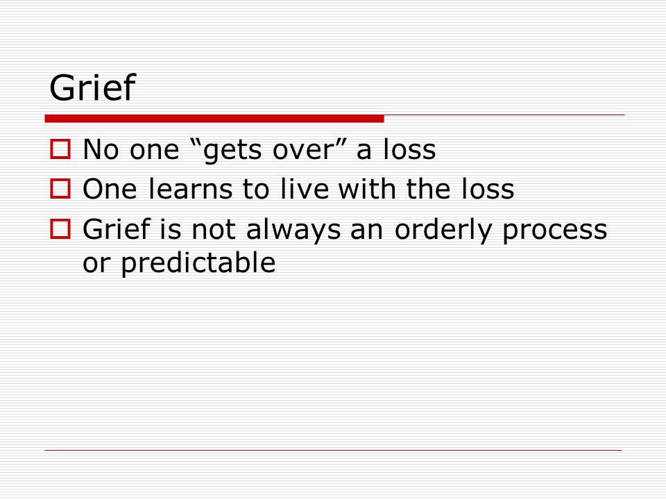 Grief No one gets over a loss One learns to live with the loss