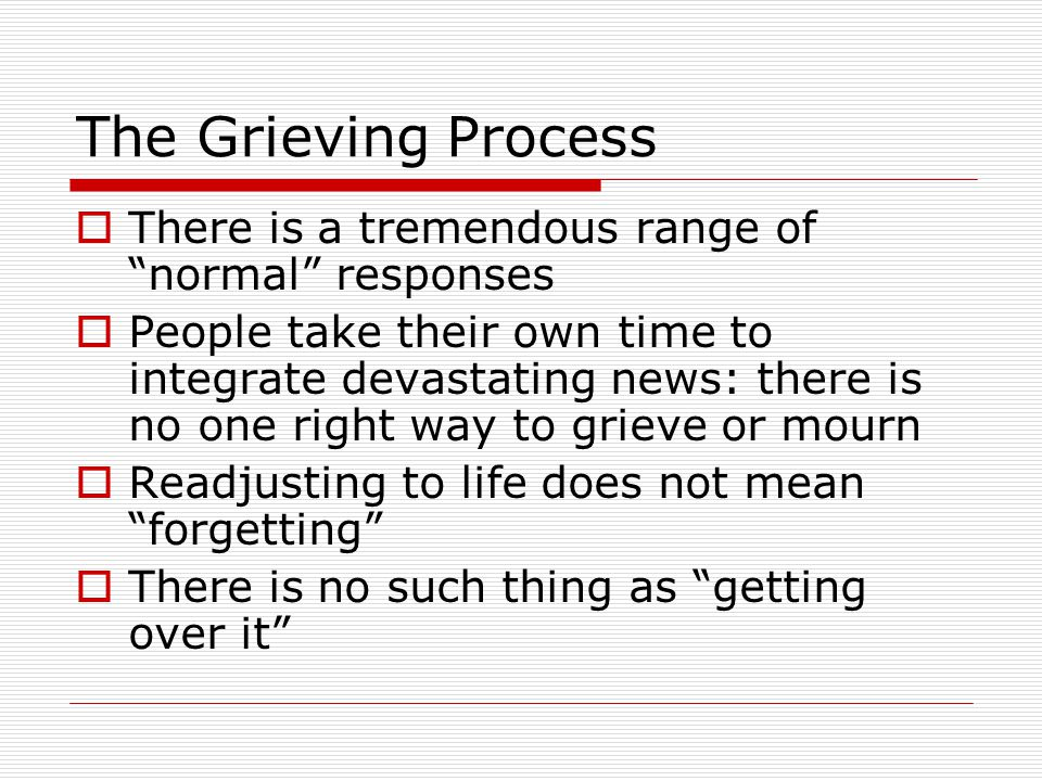The Grieving Process There is a tremendous range of normal responses