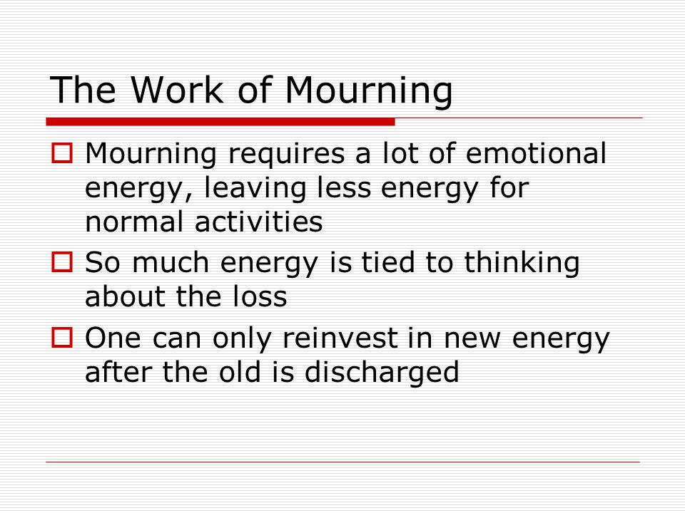 The Work of Mourning Mourning requires a lot of emotional energy, leaving less energy for normal activities.