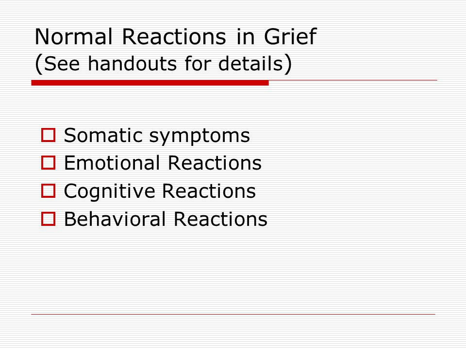 Normal Reactions in Grief (See handouts for details)