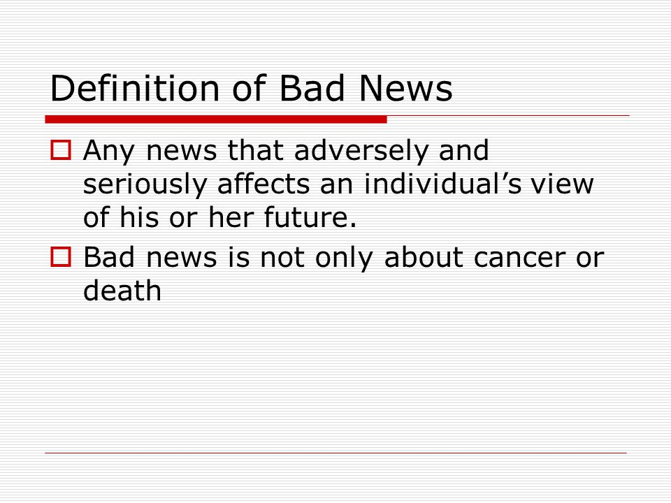 Definition of Bad News Any news that adversely and seriously affects an individual's view of his or her future.