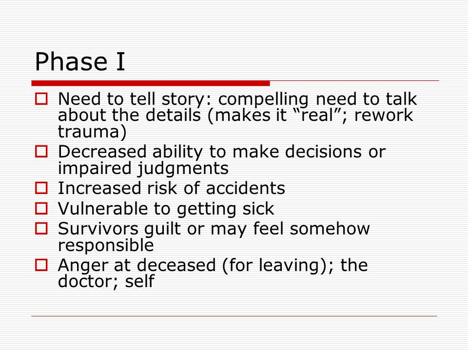 Phase I Need to tell story: compelling need to talk about the details (makes it real ; rework trauma)