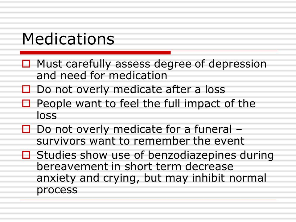 Medications Must carefully assess degree of depression and need for medication. Do not overly medicate after a loss.
