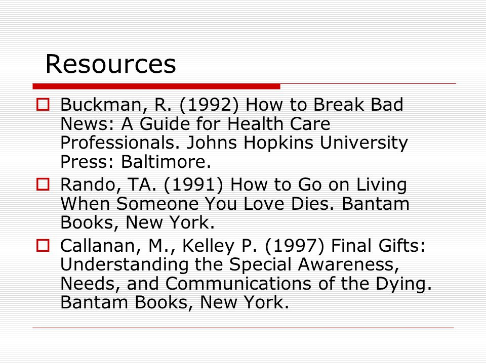 Resources Buckman, R. (1992) How to Break Bad News: A Guide for Health Care Professionals. Johns Hopkins University Press: Baltimore.