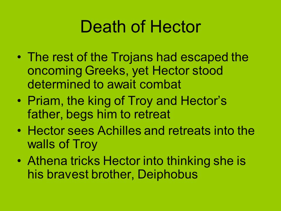 Death of Hector The rest of the Trojans had escaped the oncoming Greeks, yet Hector stood determined to await combat.