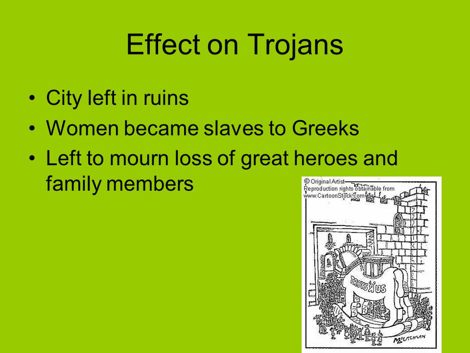 Effect on Trojans City left in ruins Women became slaves to Greeks