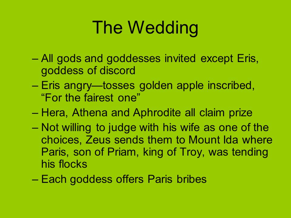 The Wedding All gods and goddesses invited except Eris, goddess of discord. Eris angry—tosses golden apple inscribed, For the fairest one