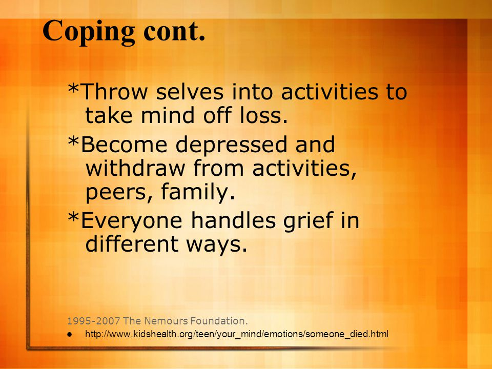 Coping cont. *Throw selves into activities to take mind off loss.