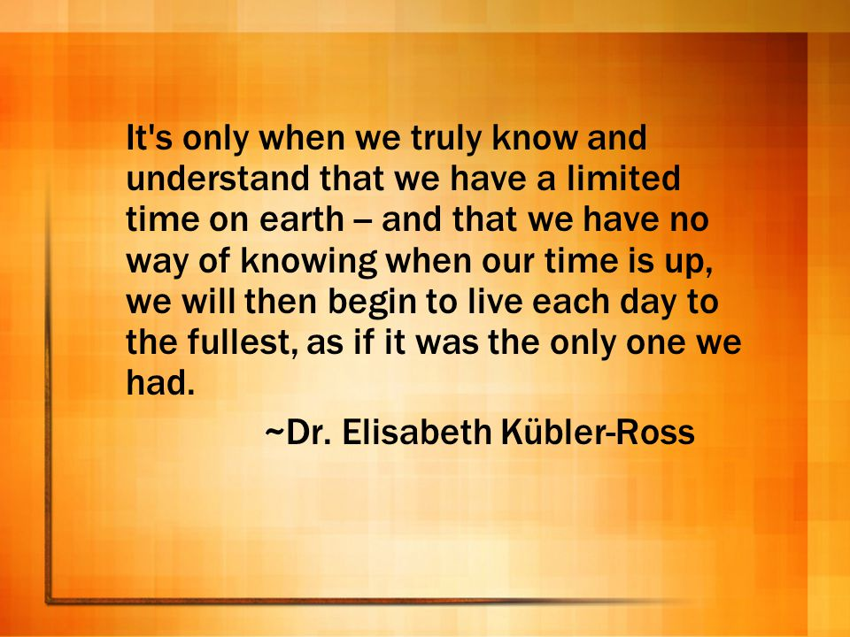 It s only when we truly know and understand that we have a limited time on earth -- and that we have no way of knowing when our time is up, we will then begin to live each day to the fullest, as if it was the only one we had.