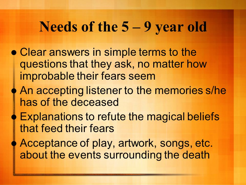 Needs of the 5 – 9 year old Clear answers in simple terms to the questions that they ask, no matter how improbable their fears seem.