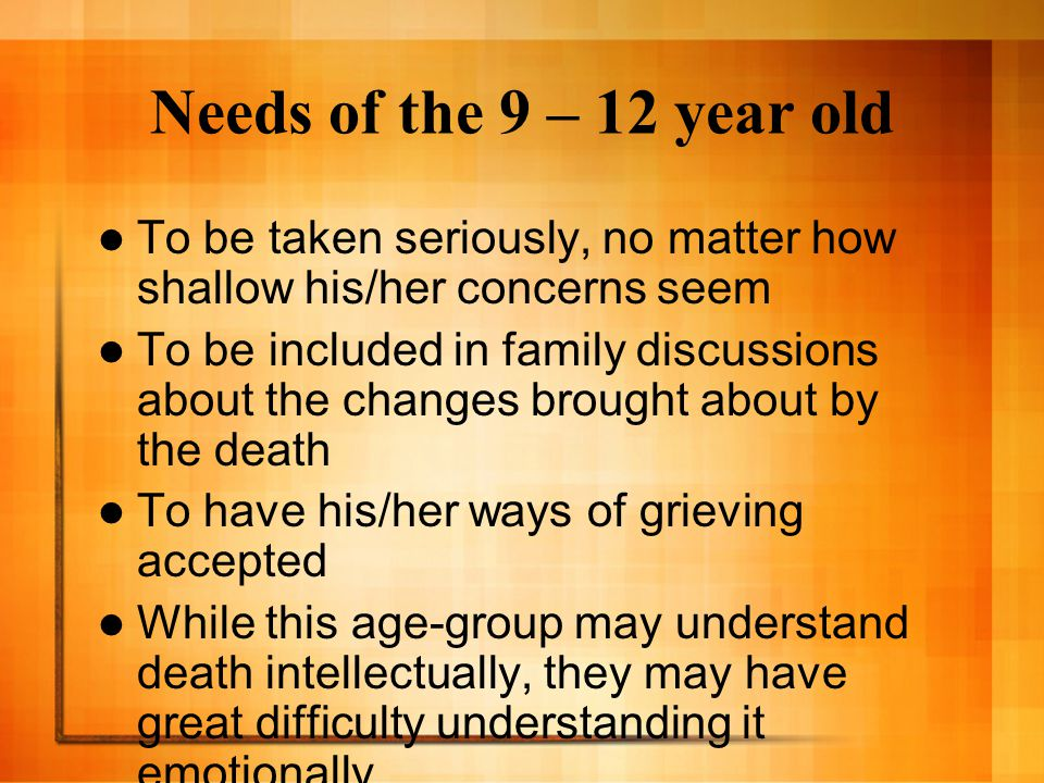 Needs of the 9 – 12 year old To be taken seriously, no matter how shallow his/her concerns seem.