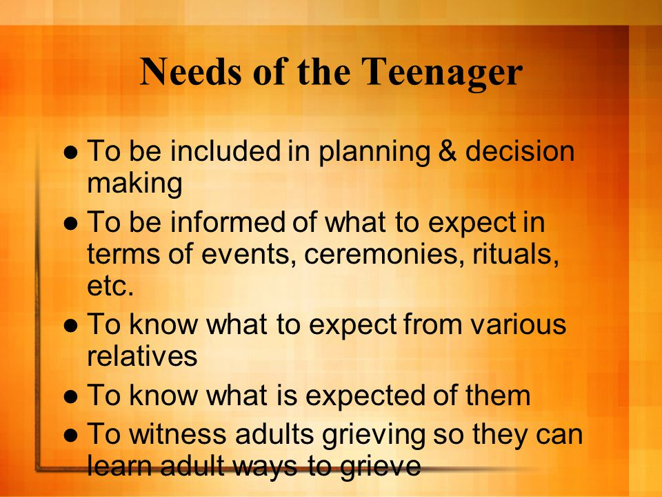 Needs of the Teenager To be included in planning & decision making