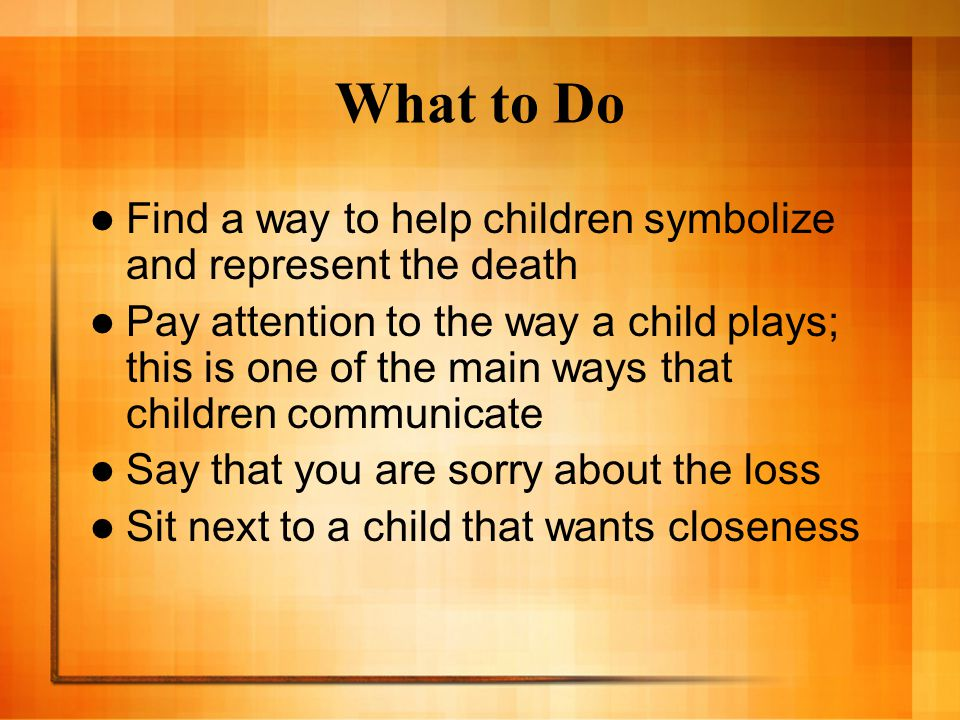 What to Do Find a way to help children symbolize and represent the death.