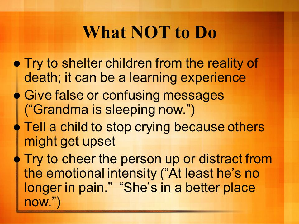 What NOT to Do Try to shelter children from the reality of death; it can be a learning experience.