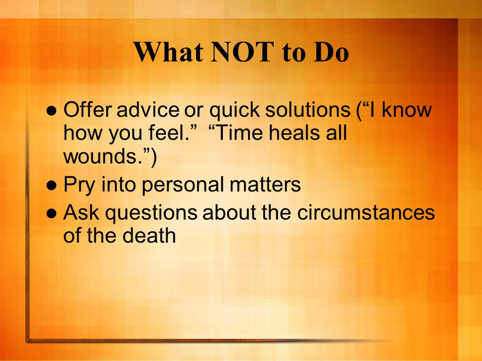 What NOT to Do Offer advice or quick solutions ( I know how you feel. Time heals all wounds. ) Pry into personal matters.