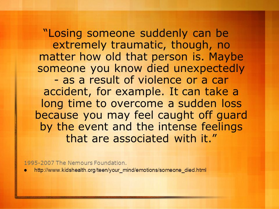 Losing someone suddenly can be extremely traumatic, though, no matter how old that person is. Maybe someone you know died unexpectedly - as a result of violence or a car accident, for example. It can take a long time to overcome a sudden loss because you may feel caught off guard by the event and the intense feelings that are associated with it.