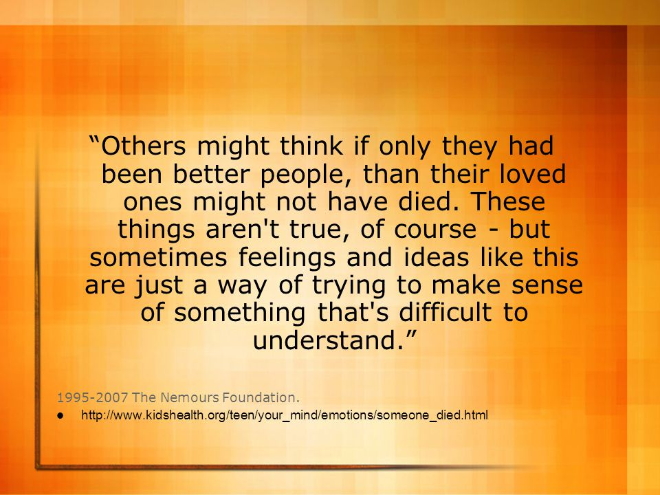 Others might think if only they had been better people, than their loved ones might not have died. These things aren t true, of course - but sometimes feelings and ideas like this are just a way of trying to make sense of something that s difficult to understand.