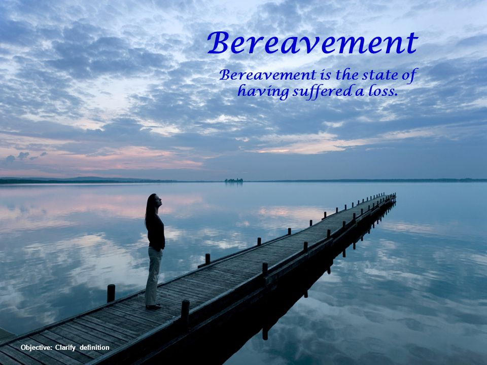 Bereavement Bereavement is the state of having suffered a loss.