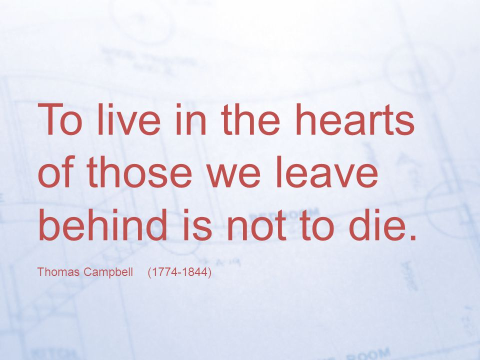 To live in the hearts of those we leave behind is not to die.