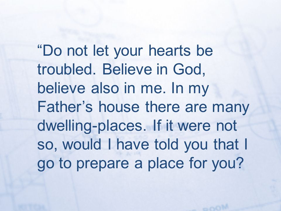 Do not let your hearts be troubled. Believe in God, believe also in me.