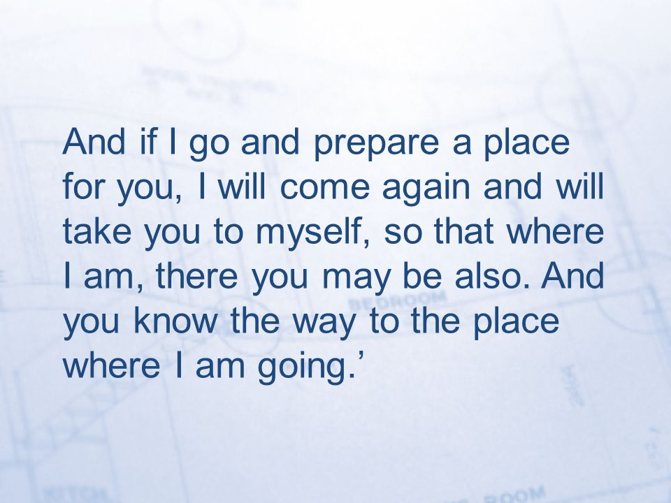 And if I go and prepare a place for you, I will come again and will take you to myself, so that where I am, there you may be also.