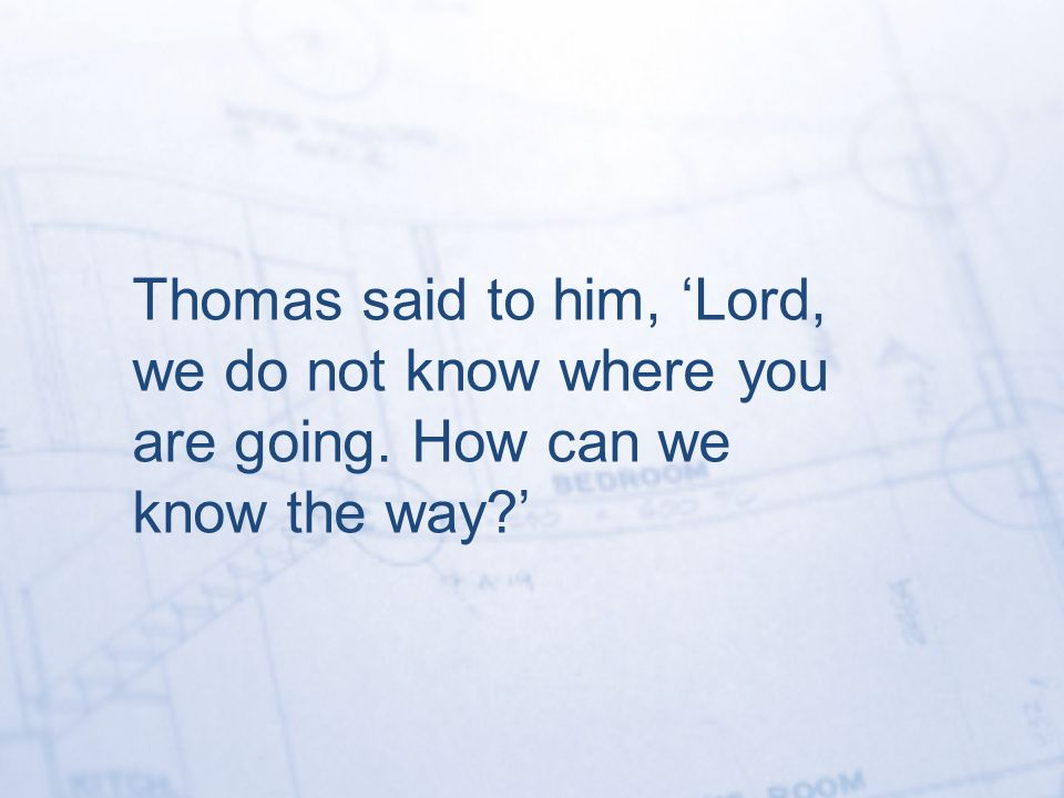 Thomas said to him, 'Lord, we do not know where you are going