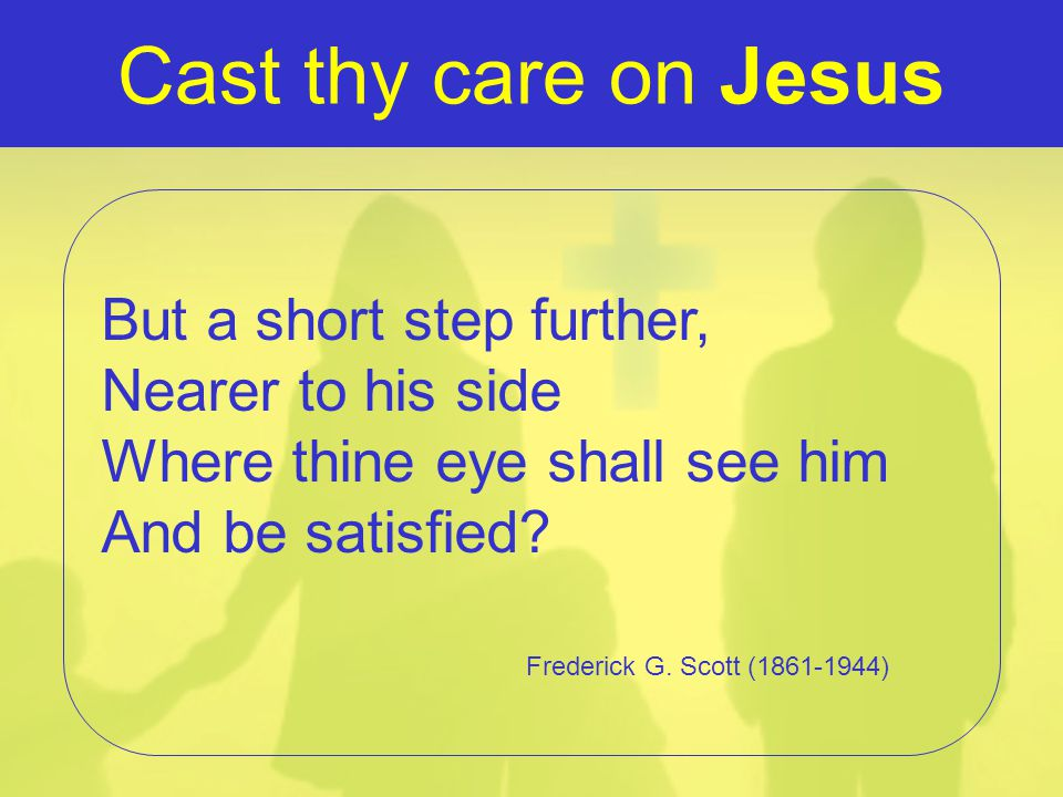 Cast thy care on Jesus But a short step further, Nearer to his side