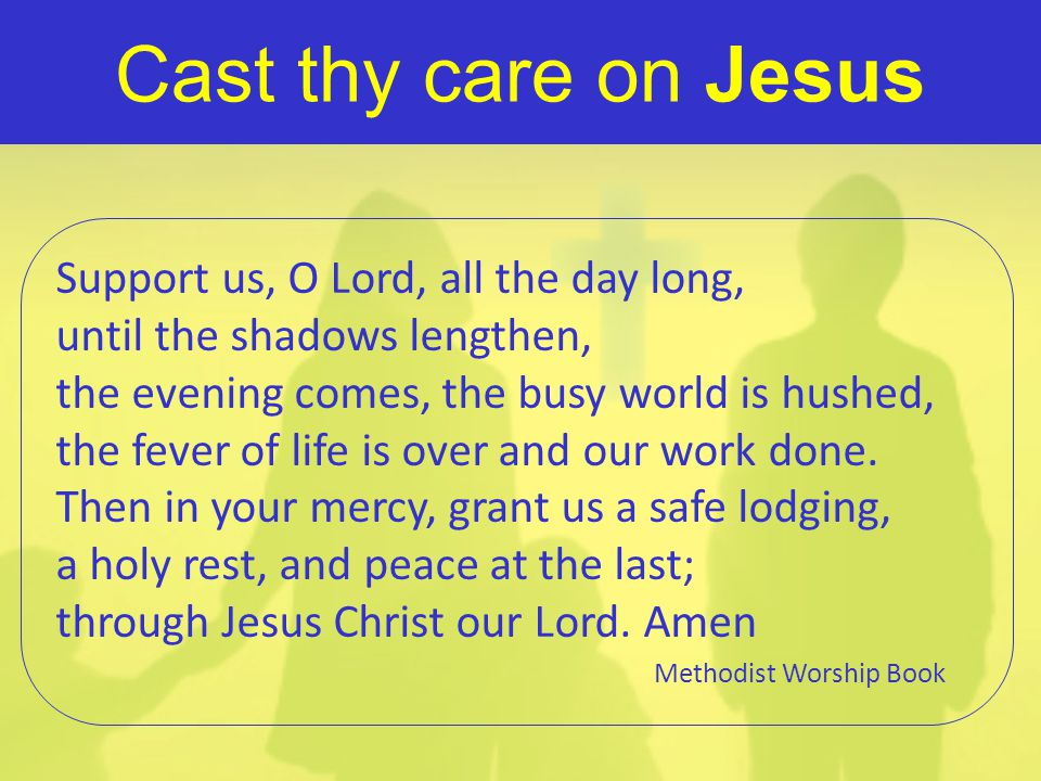 Cast thy care on Jesus Support us, O Lord, all the day long,