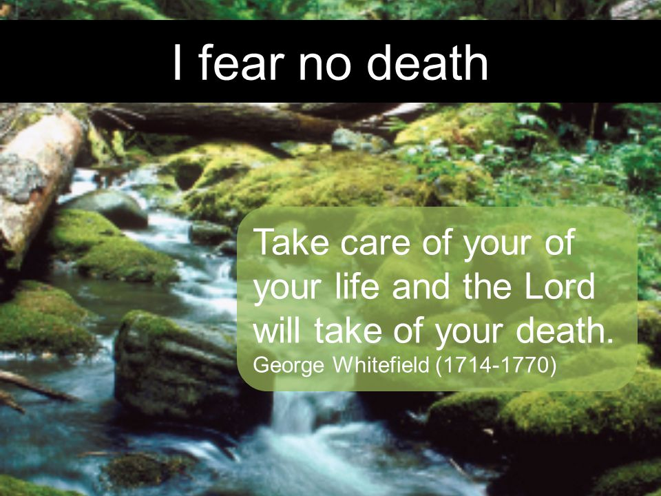 I fear no death Take care of your of your life and the Lord will take of your death.