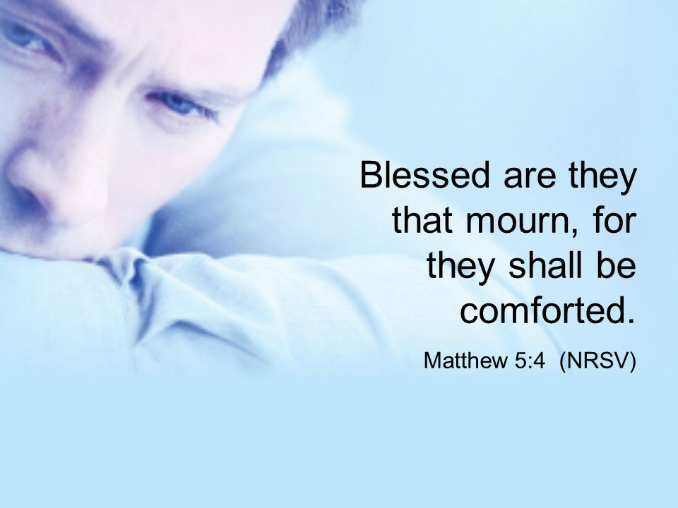 Blessed are they that mourn, for they shall be comforted.