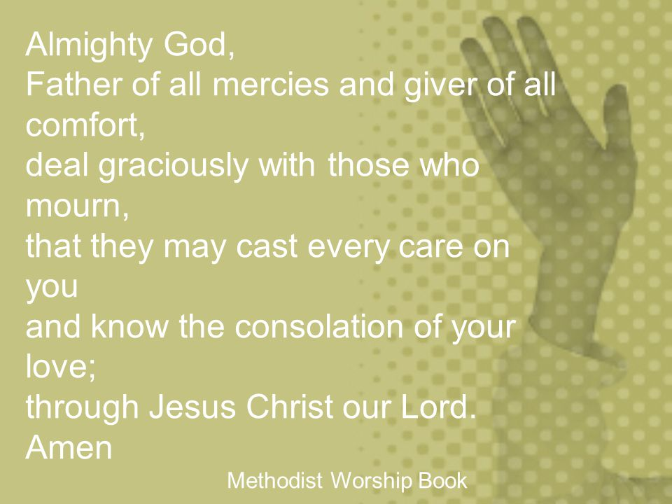 Almighty God,. Father of all mercies and giver of all comfort,