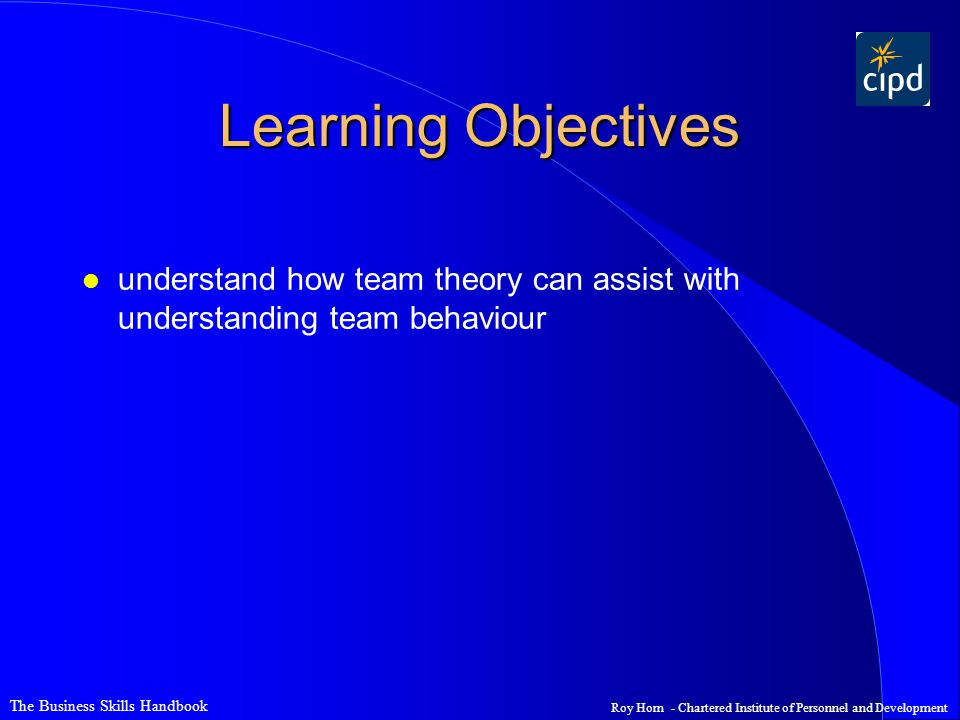 Learning Objectives understand how team theory can assist with understanding team behaviour