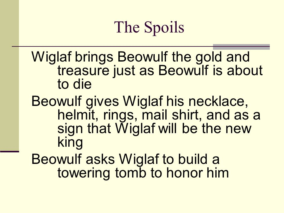 The Spoils Wiglaf brings Beowulf the gold and treasure just as Beowulf is about to die.