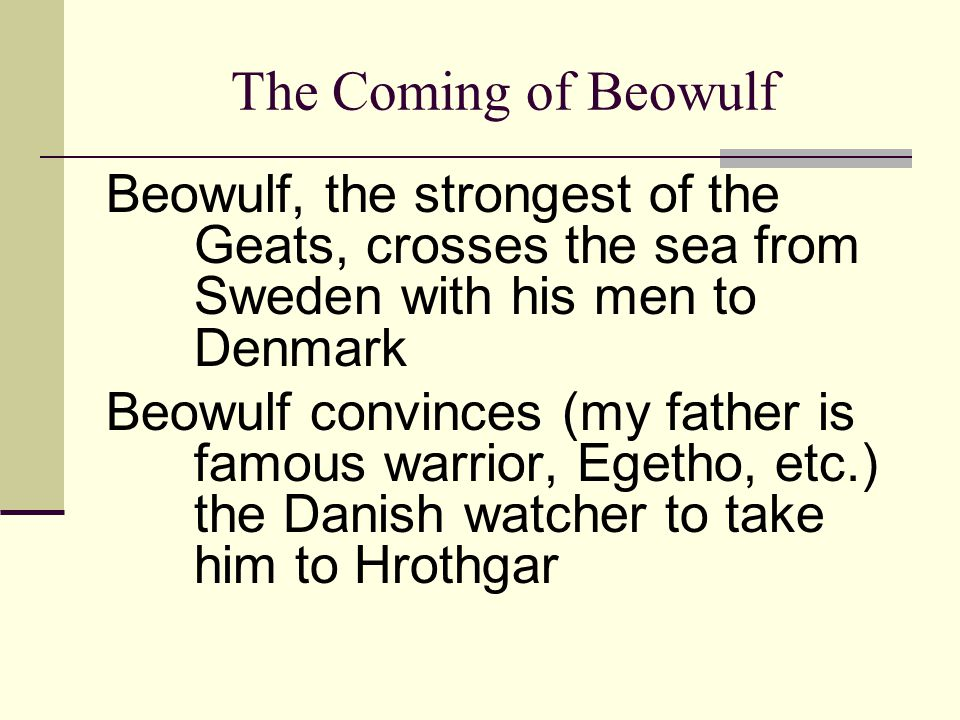 The Coming of Beowulf Beowulf, the strongest of the Geats, crosses the sea from Sweden with his men to Denmark.