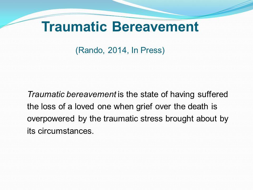 Traumatic Bereavement (Rando, 2014, In Press)