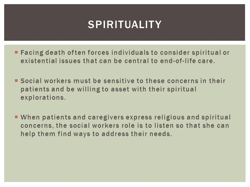 spirituality Facing death often forces individuals to consider spiritual or existential issues that can be central to end-of-life care.