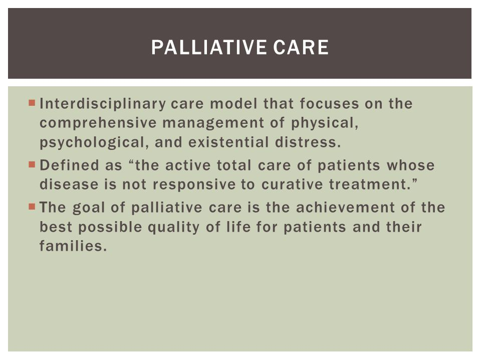 Palliative care Interdisciplinary care model that focuses on the comprehensive management of physical, psychological, and existential distress.