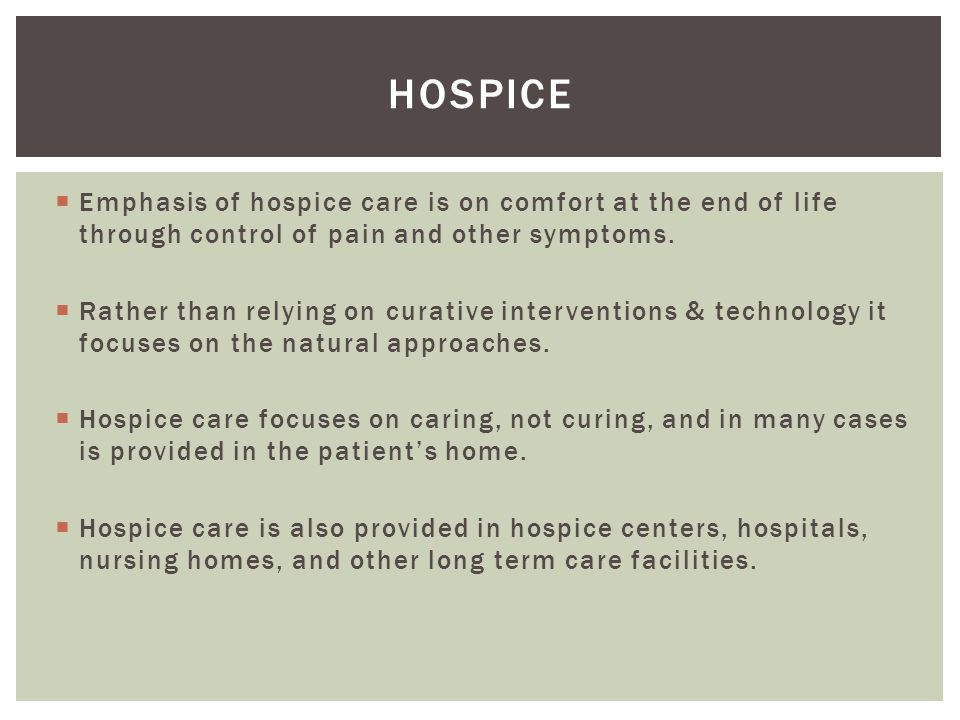 Hospice Emphasis of hospice care is on comfort at the end of life through control of pain and other symptoms.