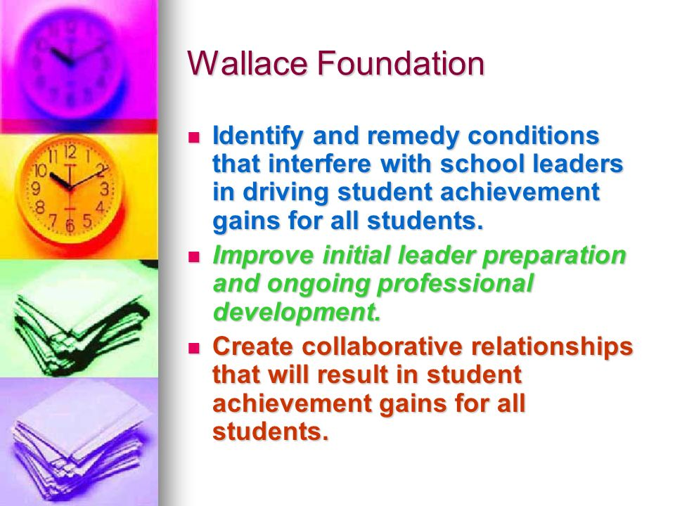 Wallace Foundation Identify and remedy conditions that interfere with school leaders in driving student achievement gains for all students.