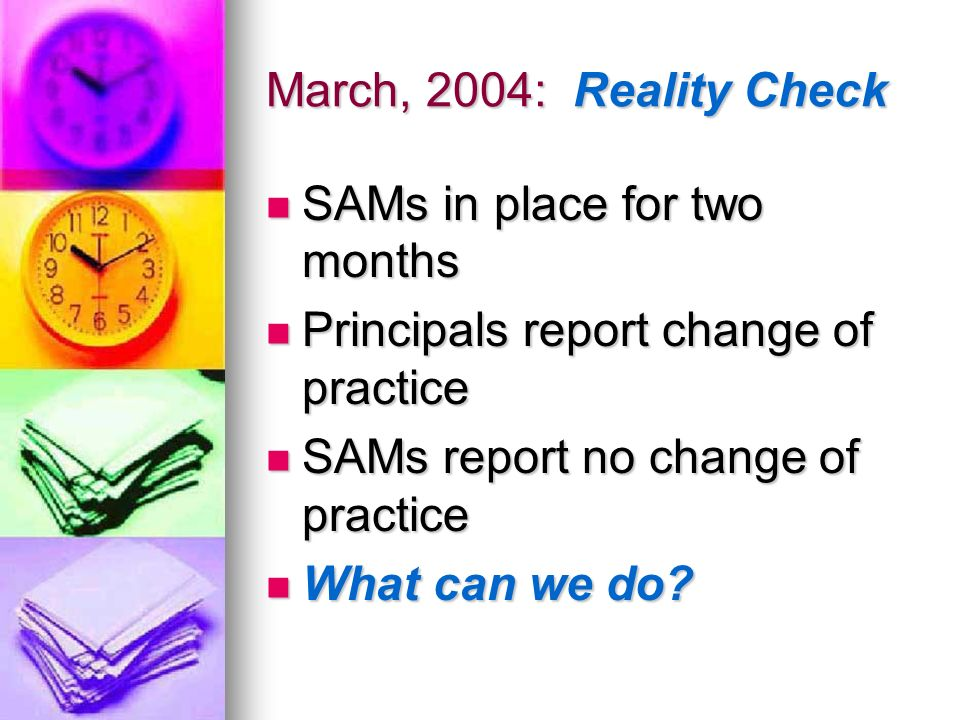 March, 2004: Reality Check SAMs in place for two months. Principals report change of practice. SAMs report no change of practice.