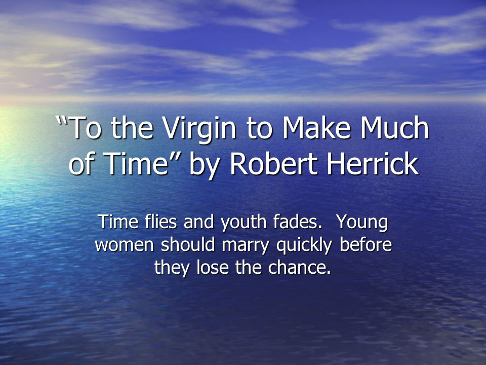 To the Virgin to Make Much of Time by Robert Herrick