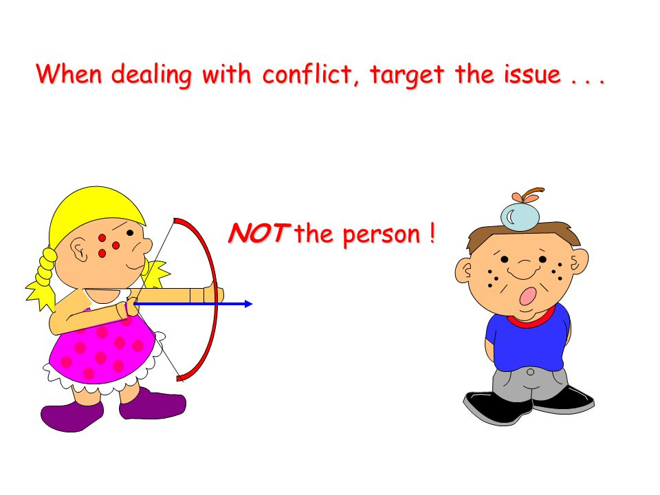 When dealing with conflict, target the issue . . .