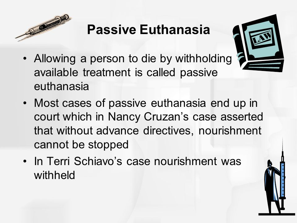 Passive Euthanasia Allowing a person to die by withholding available treatment is called passive euthanasia.