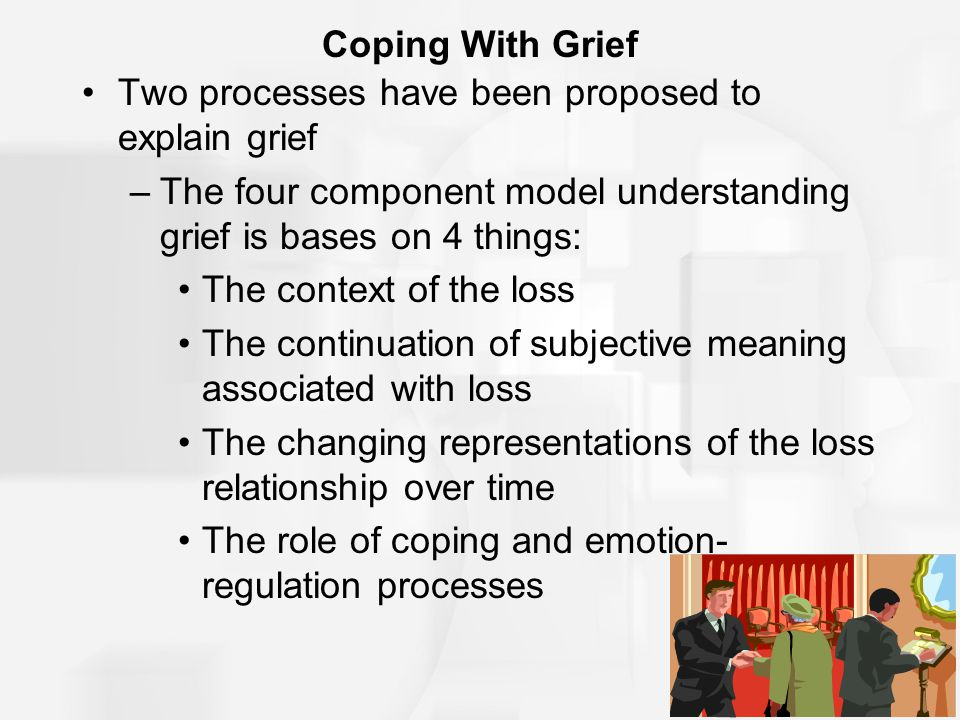 Coping With Grief Two processes have been proposed to explain grief. The four component model understanding grief is bases on 4 things: