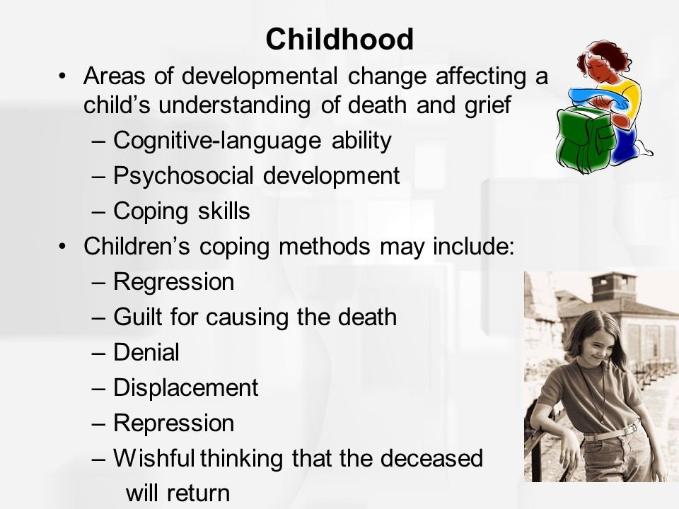 Childhood Areas of developmental change affecting a child's understanding of death and grief. Cognitive-language ability.