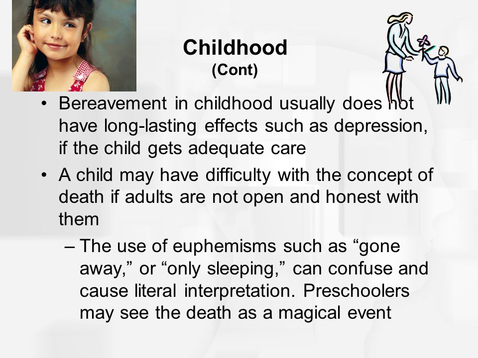 Childhood (Cont) Bereavement in childhood usually does not have long-lasting effects such as depression, if the child gets adequate care.
