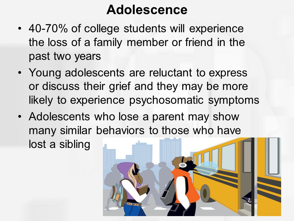 Adolescence 40-70% of college students will experience the loss of a family member or friend in the past two years.